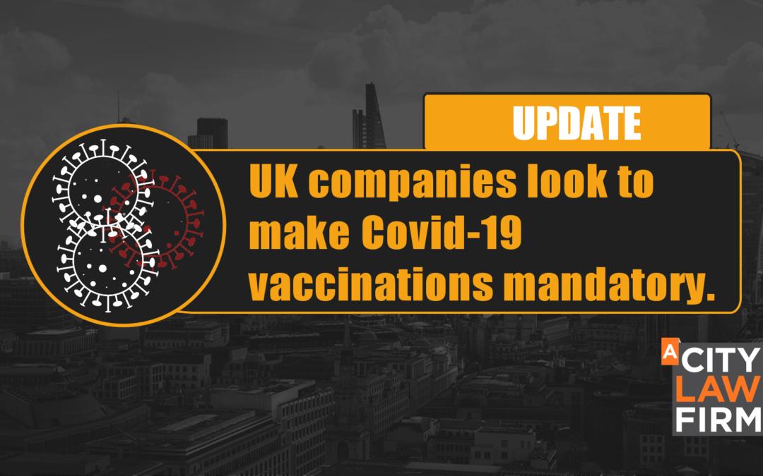 UK companies look to make Covid-19 vaccinations mandatory.